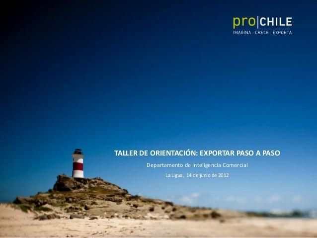 TALLER DE ORIENTACIÓN: EXPORTAR PASO A PASO Departamento de Inteligencia Comercial La Ligua, 14 de junio de 2012