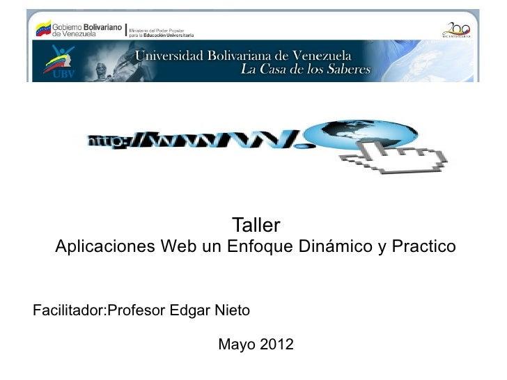 Taller   Aplicaciones Web un Enfoque Dinámico y PracticoFacilitador:Profesor Edgar Nieto                           Mayo 2012