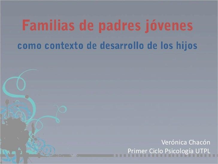 Familias de padres jóvenes<br />como contexto de desarrollo de los hijos<br />Verónica ChacónPrimer Ciclo Psicología UTPL<...