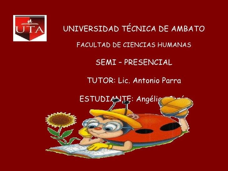 UNIVERSIDAD TÉCNICA DE AMBATO FACULTAD DE CIENCIAS HUMANAS SEMI – PRESENCIAL TUTOR: Lic. Antonio Parra ESTUDIANTE: Angélic...