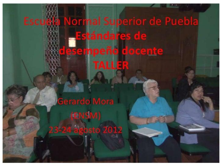 Escuela Normal Superior de Puebla          Estándares de       desempeño docente             TALLER      Gerardo Mora     ...