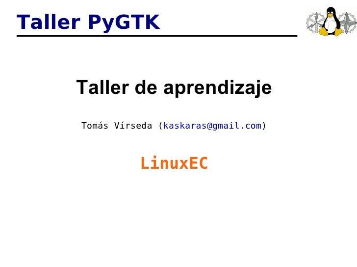 Taller PyGTK <ul><li>Taller de aprendizaje </li></ul><ul><li>Tomás Vírseda ( [email_address] ) </li></ul><ul><li>LinuxEC <...