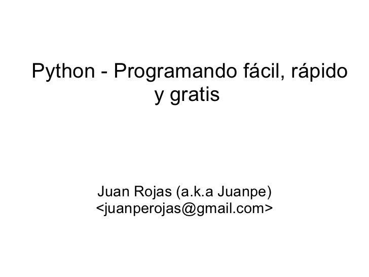 Python - Programando fácil, rápido y gratis  Juan Rojas (a.k.a Juanpe) <juanperojas@gmail.com>