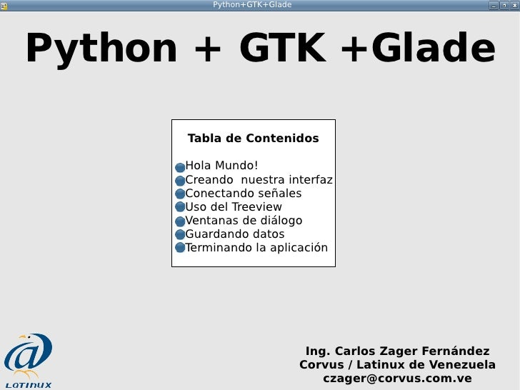Python+GTK+Glade     Python + GTK +Glade        Tabla de Contenidos        Hola Mundo!       Creando nuestra interfaz     ...