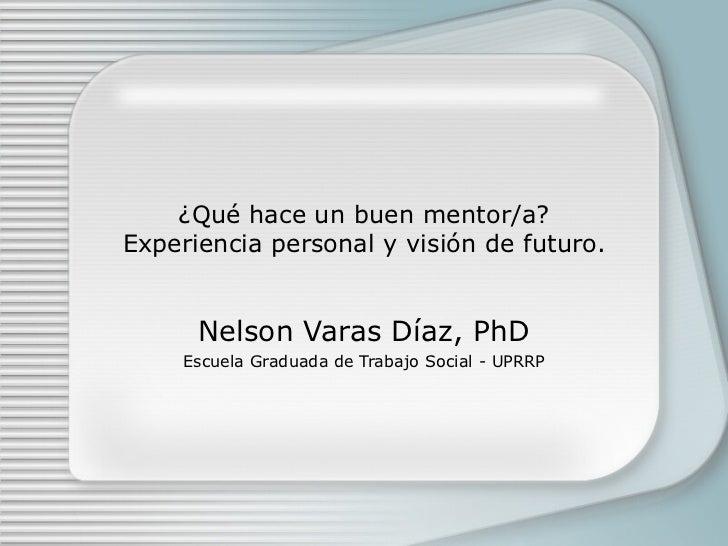 ¿Qué hace un buen mentor/a?Experiencia personal y visión de futuro.      Nelson Varas Díaz, PhD     Escuela Graduada de Tr...