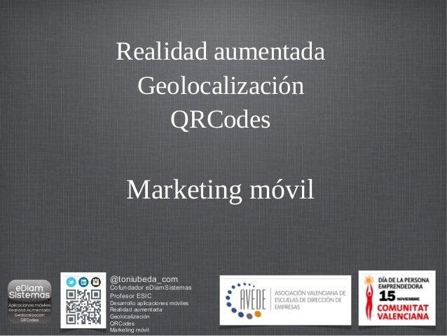 Realidad aumentada   Geolocalización       QRCodes      Marketing móvil@toniubeda_comCofundador eDiamSistemasProfesor ESIC...