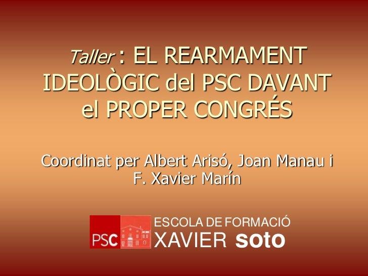 Taller : EL REARMAMENTIDEOLÒGIC del PSC DAVANT   el PROPER CONGRÉSCoordinat per Albert Arisó, Joan Manau i            F. X...