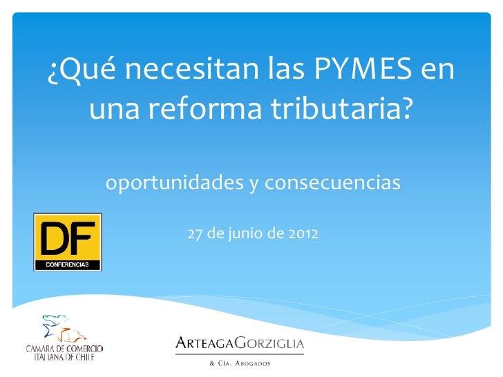 ¿Qué necesitan las PYMES en  una reforma tributaria?   oportunidades y consecuencias           27 de junio de 2012