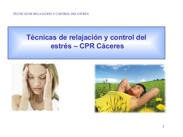 TÉCNICAS DE RELAJACIÓN Y CONTROL DEL ESTRÉS  Técnicas de relajación y control del estrés – CPR Cáceres  1
