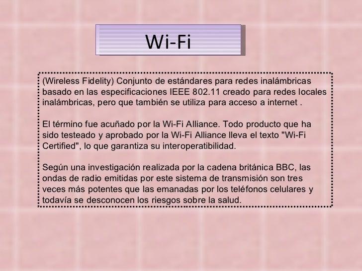 (Wireless Fidelity) Conjunto de estándares para redes inalámbricas basado en las especificaciones IEEE 802.11 creado para ...