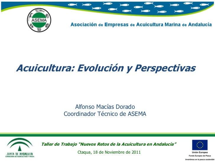 Acuicultura: Evolución y Perspectivas                   Alfonso Macías Dorado               Coordinador Técnico de ASEMA  ...