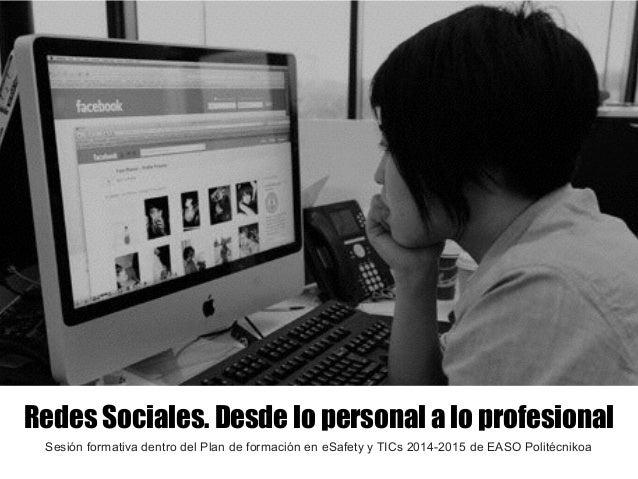 Redes Sociales. Desde lo personal a lo profesional Sesión formativa dentro del Plan de formación en eSafety y TICs 2014-20...