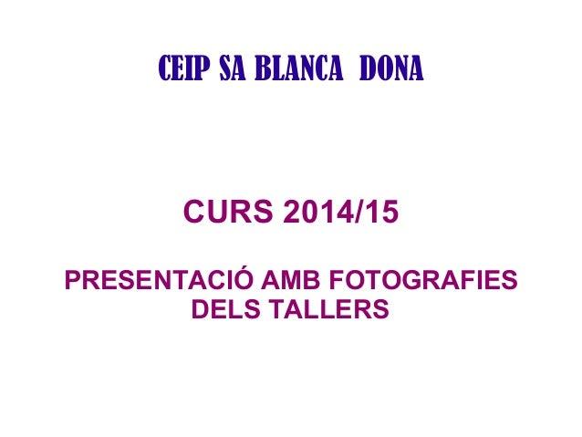 CEIP SA BLANCA DONA  CURS 2014/15  PRESENTACIÓ AMB FOTOGRAFIES  DELS TALLERS