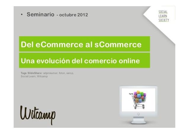 • Seminario - octubre 2012Del eCommerce al sCommerceUna evolución del comercio onlineTags SlideShare: adprosumer, foton, ...