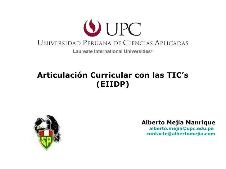Articulación Curricular con las TIC's (EIIDP) Alberto Mejía Manrique [email_address]   [email_address]
