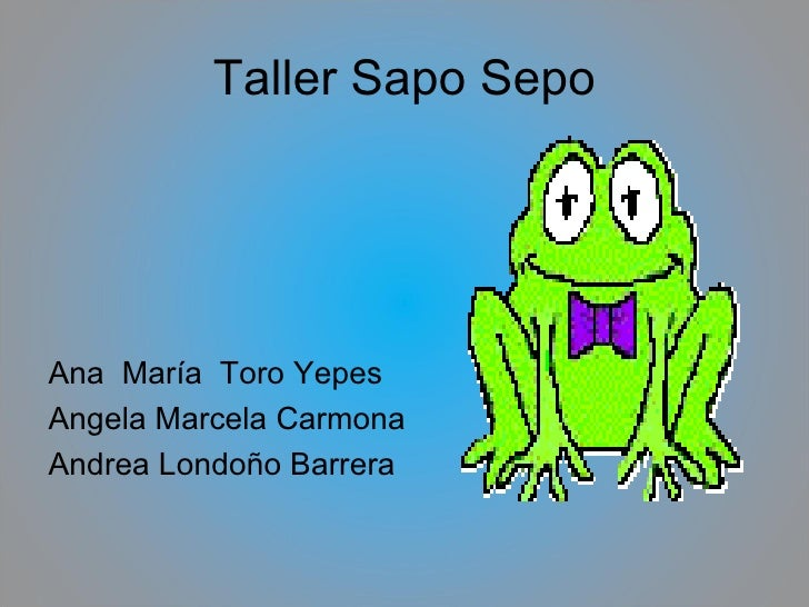 Taller Sapo Sepo <ul><li>Ana  María  Toro Yepes </li></ul><ul><li>Angela Marcela Carmona </li></ul><ul><li>Andrea Londoño ...
