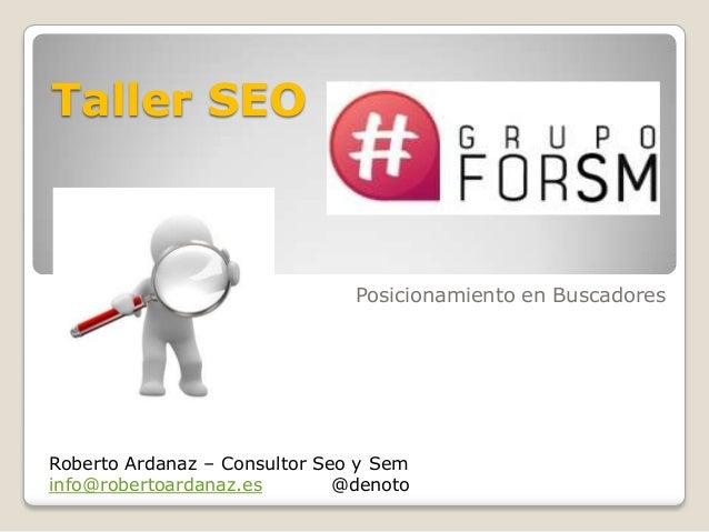 Taller SEO Posicionamiento en Buscadores Roberto Ardanaz – Consultor Seo y Sem info@robertoardanaz.es @denoto
