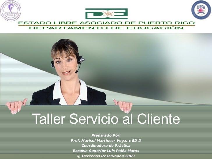 Taller Servicio al Cliente Preparado Por: Prof. Marisol Martínez- Vega, c ED D Coordinadora de Práctica Escuela Superior L...