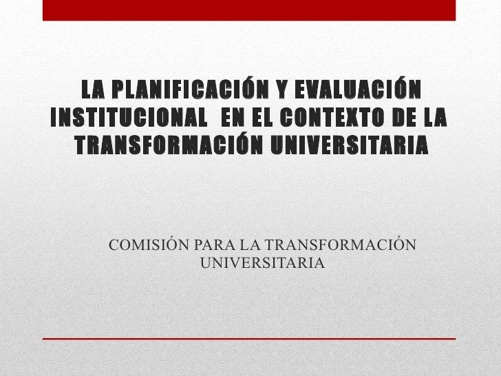 LA PLANIFICACIÓN Y EVALUACIÓN INSTITUCIONAL  EN EL CONTEXTO DE LA  TRANSFORMACIÓN UNIVERSITARIA COMISIÓN PARA LA TRANSFORM...