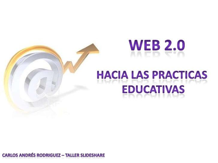 Web 2.0<br />Hacia las practicas <br />educativas<br />Carlos Andrés Rodriguez – Taller Slideshare<br />