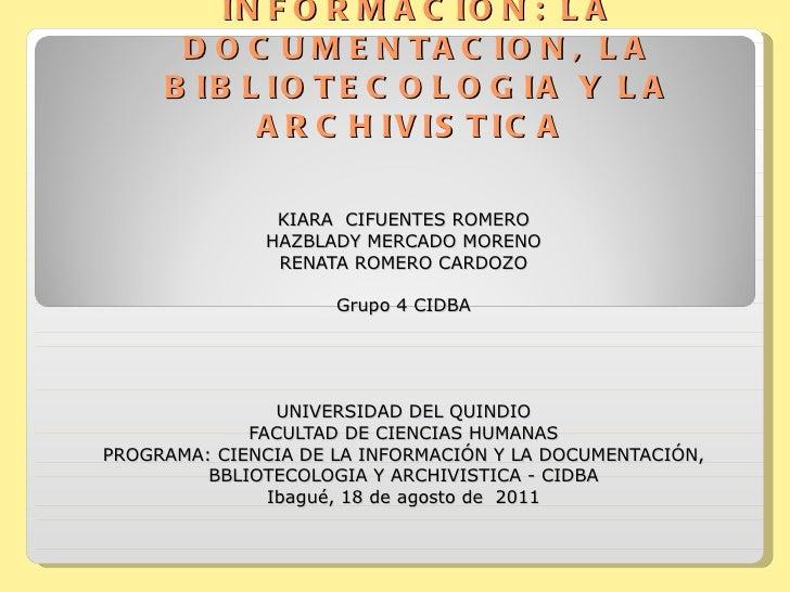 CIENCIA DE LA INFORMACIÓN: LA DOCUMENTACION, LA BIBLIOTECOLOGIA Y LA ARCHIVISTICA  KIARA  CIFUENTES ROMERO HAZBLADY MERCAD...