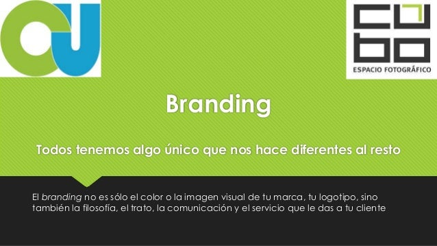 Branding Todos tenemos algo único que nos hace diferentes al resto El branding no es sólo el color o la imagen visual de t...