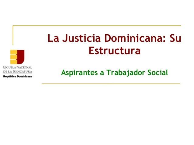 La Justicia Dominicana: Su Estructura Aspirantes a Trabajador Social