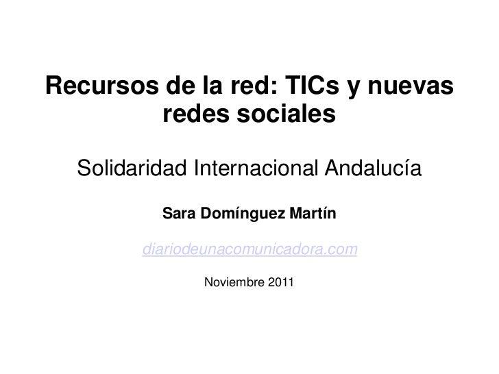 Recursos de la red: TICs y nuevas        redes sociales  Solidaridad Internacional Andalucía          Sara Domínguez Martí...