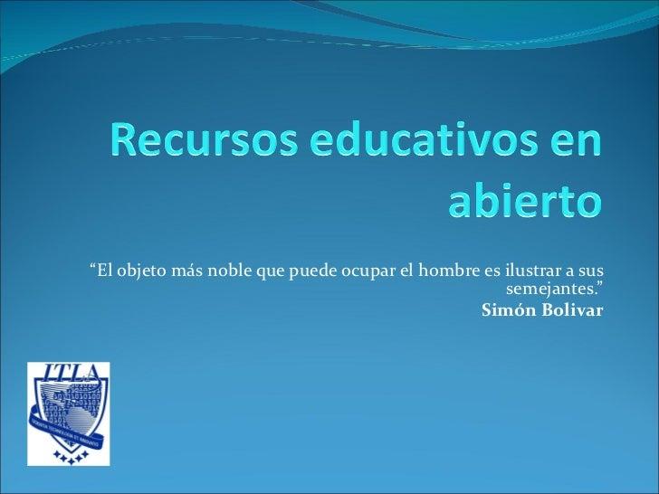 """ El objeto más noble que puede ocupar el hombre es ilustrar a sus semejantes."" Simón Bolivar"
