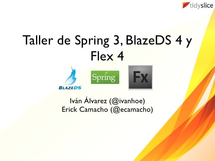 Taller de Spring 3, BlazeDS 4 y             Flex 4             Iván Álvarez (@ivanhoe)        Erick Camacho (@ecamacho)