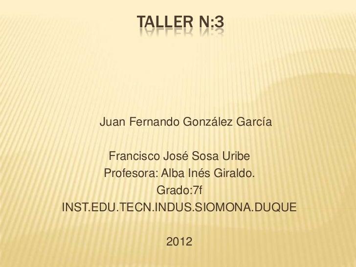 TALLER N:3     Juan Fernando González García        Francisco José Sosa Uribe       Profesora: Alba Inés Giraldo.         ...