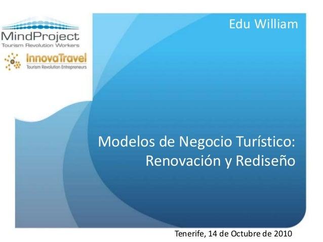 Modelos de Negocio Turístico: Renovación y Rediseño Edu William Tenerife, 14 de Octubre de 2010