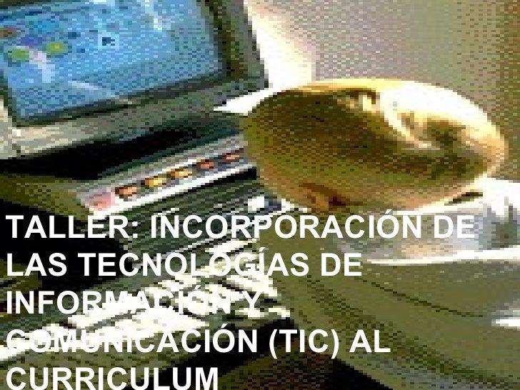 TALLER: INCORPORACIÓN DE LAS TECNOLOGÍAS DE INFORMACIÓN Y COMUNICACIÓN (TIC) AL CURRICULUM