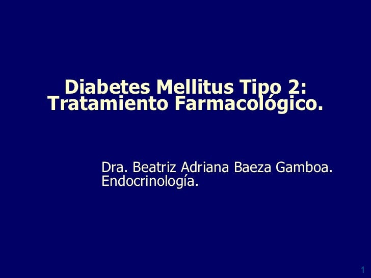 Diabetes Mellitus Tipo 2:Tratamiento Farmacológico.     Dra. Beatriz Adriana Baeza Gamboa.     Endocrinología.            ...