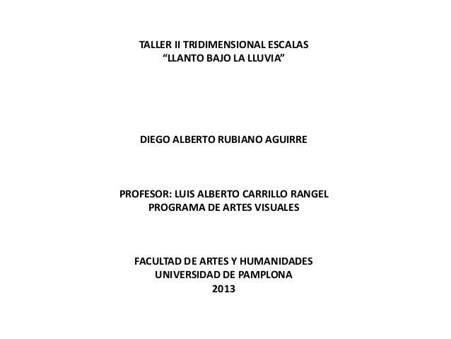 "TALLER II TRIDIMENSIONAL ESCALAS ""LLANTO BAJO LA LLUVIA""  DIEGO ALBERTO RUBIANO AGUIRRE  PROFESOR: LUIS ALBERTO CARRILLO R..."