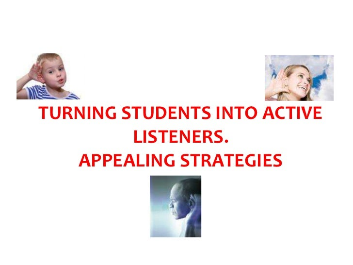 TURNING STUDENTS INTO ACTIVE         LISTENERS.   APPEALING STRATEGIES