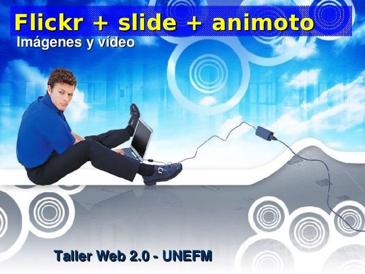 Flickr + slide + animoto Imágenesyvídeo          Taller Web 2.0 - UNEFM