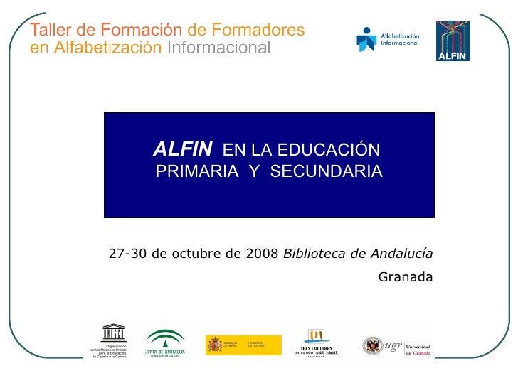 27-30 de octubre de 2008  Biblioteca de Andalucía Granada ALFIN   EN LA EDUCACIÓN  PRIMARIA  Y  SECUNDARIA
