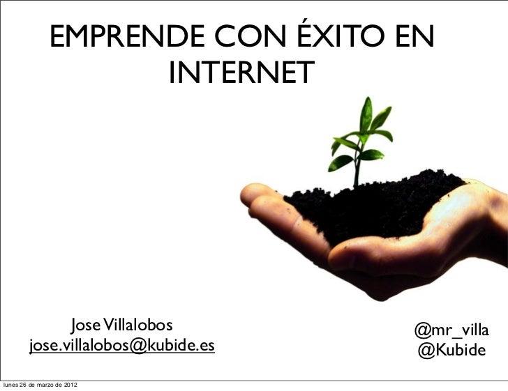 EMPRENDE CON ÉXITO EN                     INTERNET              Jose Villalobos       @mr_villa        jose.villalobos@kub...