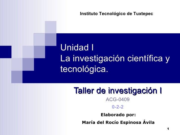Unidad I La investigación científica y tecnológica. Taller de investigación I ACG-0409 0-2-2 Instituto Tecnológico de Tuxt...
