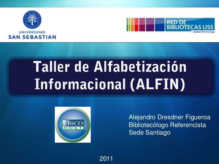 Taller de Alfabetización Informacional (ALFIN)<br />Alejandro Dresdner Figueroa<br />Bibliotecólogo Referencista<br />Sede...
