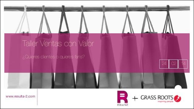 Taller Ventas con Valor     ¿Quieres clientes o quieres fans? 24       www.resulta-2.com  02 14