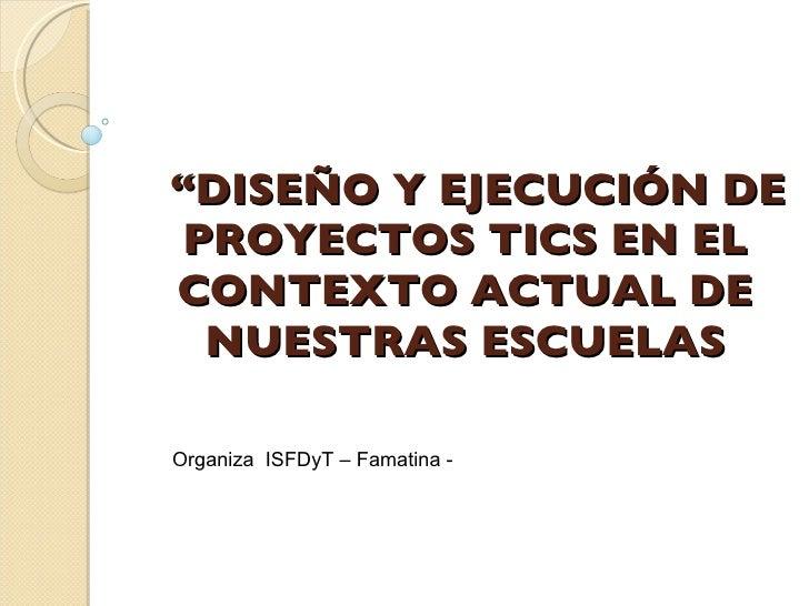 """""""DISEÑO Y EJECUCIÓN DE  PROYECTOS TICS EN EL CONTEXTO ACTUAL DE   NUESTRAS ESCUELAS  Organiza ISFDyT – Famatina -"""