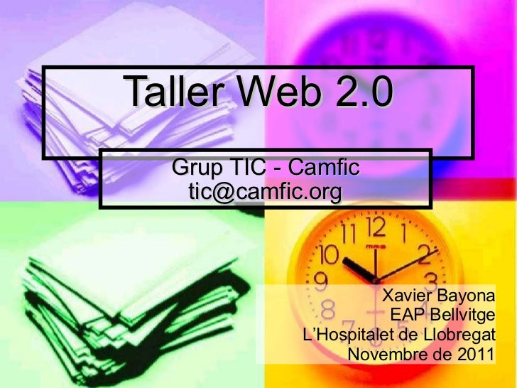 Taller Web 2.0 Grup TIC - Camfic [email_address] Xavier Bayona EAP Bellvitge  L'Hospitalet de Llobregat Novembre de 2011