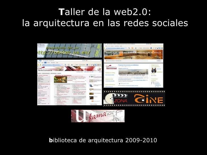 T aller de la web2.0: la arquitectura en las redes sociales <ul><li>b iblioteca de arquitectura 2009-2010 </li></ul>