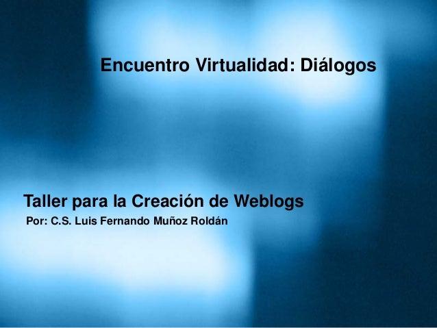 Taller para la Creación de Weblogs Por: C.S. Luis Fernando Muñoz Roldán Encuentro Virtualidad: Diálogos