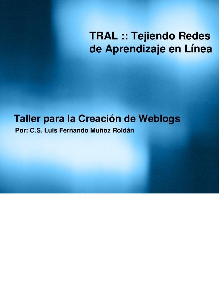 TRAL :: Tejiendo Redes                      de Aprendizaje en LíneaTaller para la Creación de WeblogsPor: C.S. Luis Fernan...