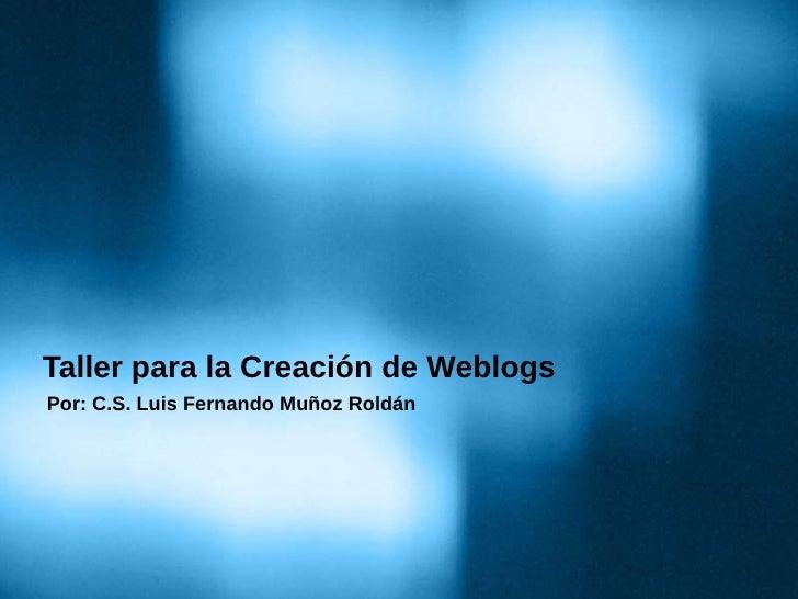 Taller para la Creación de Weblogs Por: C.S. Luis Fernando Muñoz Roldán