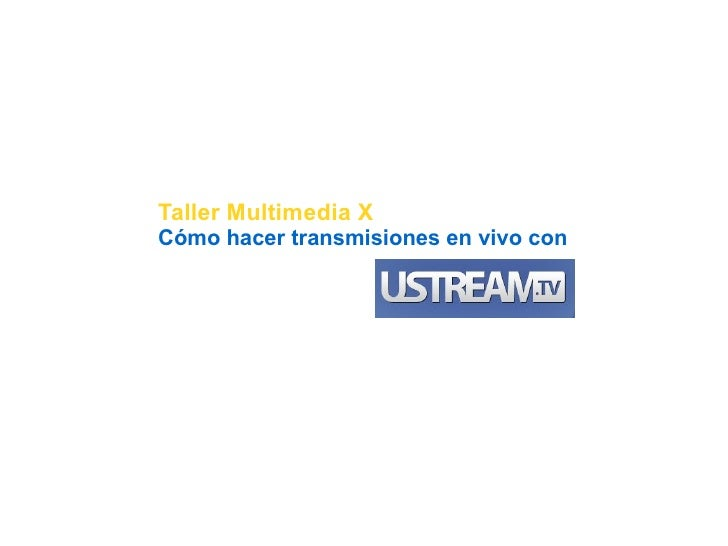 Taller Multimedia X - Transmisión en vivo con Ustream.TV