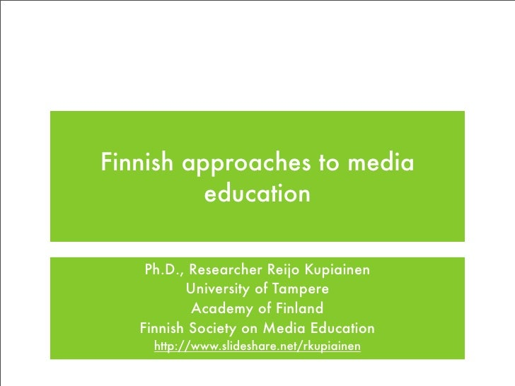 Finnish approaches to media           education       Ph.D., Researcher Reijo Kupiainen           University of Tampere   ...